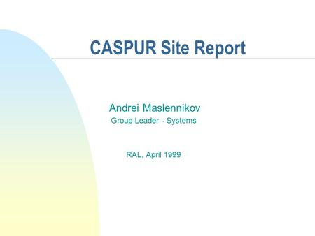 CASPUR Site Report Andrei Maslennikov Group Leader - Systems RAL, April 1999.