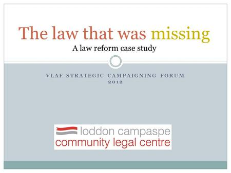 VLAF STRATEGIC CAMPAIGNING FORUM 2012 The law that was missing A law reform case study.