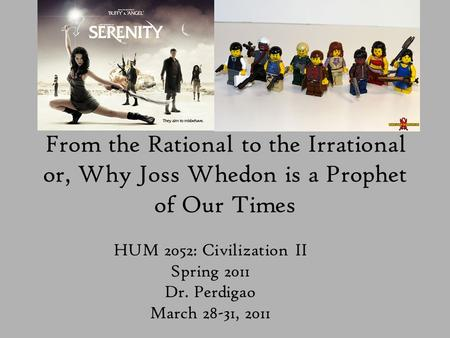 From the Rational to the Irrational or, Why Joss Whedon is a Prophet of Our Times HUM 2052: Civilization II Spring 2011 Dr. Perdigao March 28-31, 2011.