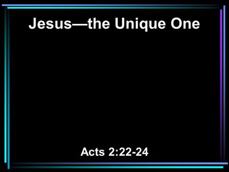 Jesus—the Unique One Acts 2:22-24. 22 Men of Israel, hear these words: Jesus of Nazareth, a Man attested by God to you by miracles, wonders, and signs.