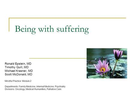 Being with suffering Ronald Epstein, MD Timothy Quill, MD Michael Krasner, MD Scott McDonald, MD Mindful Practice Module 2 Departments: Family Medicine,