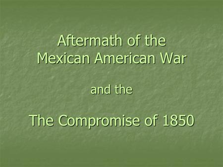 Aftermath of the Mexican American War and the The Compromise of 1850.