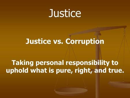 Justice Justice vs. Corruption Taking personal responsibility to uphold what is pure, right, and true.