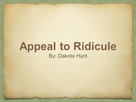 Appeal to Ridicule By: Dakota Hunt. Definition Ridicule or mockery is substituted for evidence in an argument, or it presents the opponent's argument.