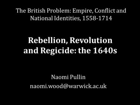 Naomi Pullin The British Problem: Empire, Conflict and National Identities, 1558-1714 Rebellion, Revolution and Regicide: the.