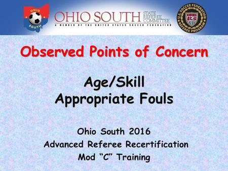 "Observed Points of Concern Age/Skill Appropriate Fouls Ohio South 2016 Advanced Referee Recertification Mod ""C"" Training."
