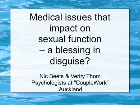"Medical issues that impact on sexual function – a blessing in disguise? Nic Beets & Verity Thom Psychologists at ""CoupleWork"" Auckland."