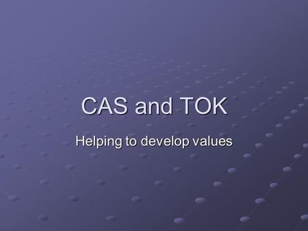 CAS and TOK Helping to develop values. Theory of Knowledge.