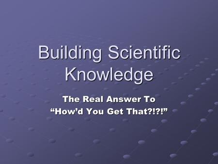 "Building Scientific Knowledge The Real Answer To ""How'd You Get That?!?!"""