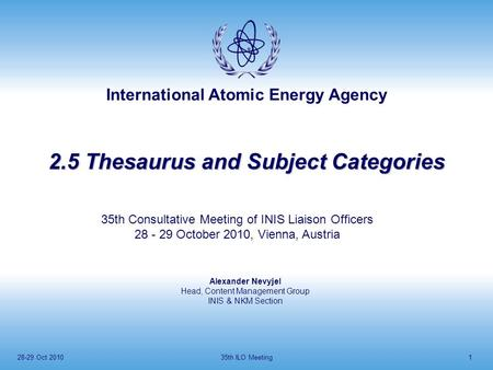 International Atomic Energy Agency 28-29 Oct 201035th ILO Meeting1 2.5 Thesaurus and Subject Categories Alexander Nevyjel Head, Content Management Group.