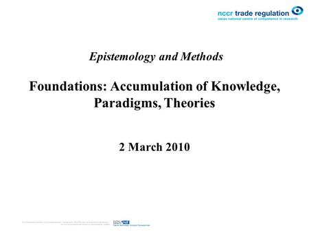 Epistemology and Methods Foundations: Accumulation of Knowledge, Paradigms, Theories 2 March 2010.