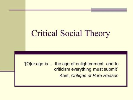 "Critical Social Theory ""[O]ur age is … the age of enlightenment, and to criticism everything must submit"" Kant, Critique of Pure Reason."