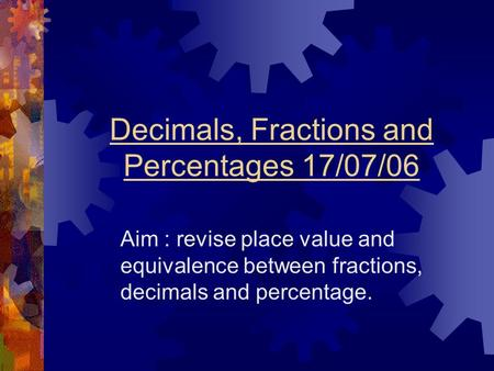 Decimals, Fractions and Percentages 17/07/06 Aim : revise place value and equivalence between fractions, decimals and percentage.