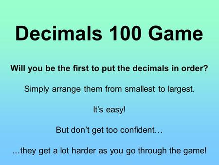 Decimals 100 Game Will you be the first to put the decimals in order? Simply arrange them from smallest to largest. It's easy! But don't get too confident…