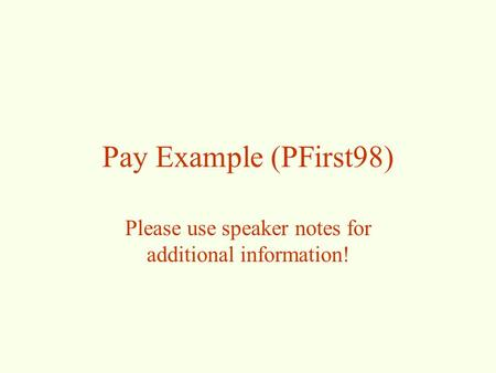 Pay Example (PFirst98) Please use speaker notes for additional information!