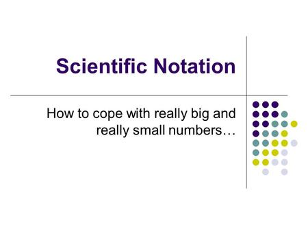 Scientific Notation How to cope with really big and really small numbers…