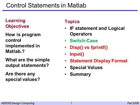 Fall 2006AE6382 Design Computing1 Control Statements in Matlab Topics IF statement and Logical Operators Switch-Case Disp() vs fprintf() Input() Statement.