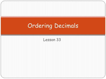 Lesson 33 Ordering Decimals. Ordering Decimals is just like comparing… Steps: 1. Look at any #s before the decimal 2. If all 0… a. Look at the # in the.