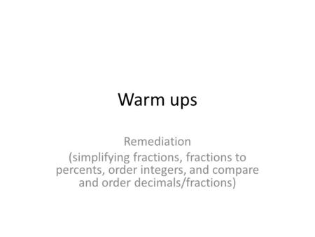 Warm ups Remediation (simplifying fractions, fractions to percents, order integers, and compare and order decimals/fractions)