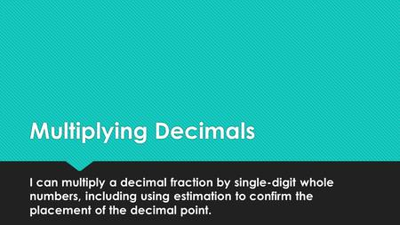 Multiplying Decimals I can multiply a decimal fraction by single-digit whole numbers, including using estimation to confirm the placement of the decimal.