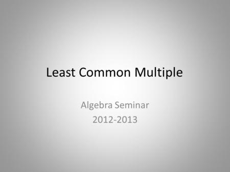 Least Common Multiple Algebra Seminar 2012-2013. What is LCM? LCM stands for Least Common Multiple LCM is used to find a common denominator for two fractions.