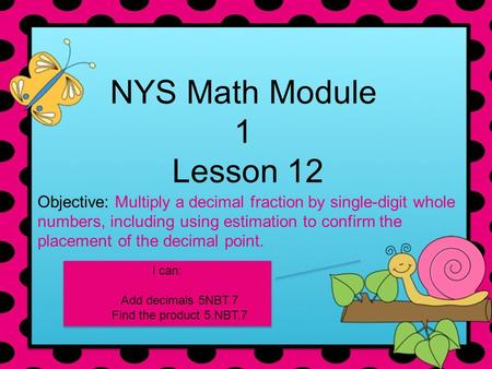 NYS Math Module 1 Lesson 12 Objective: Multiply a decimal fraction by single-digit whole numbers, including using estimation to confirm the placement of.