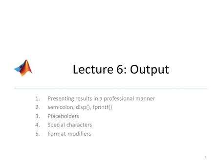 Lecture 6: Output 1.Presenting results in a professional manner 2.semicolon, disp(), fprintf() 3.Placeholders 4.Special characters 5.Format-modifiers 1.