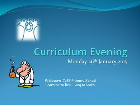 Monday 26 th January 2015 Welbourn CofE Primary School Learning to live, living to learn.
