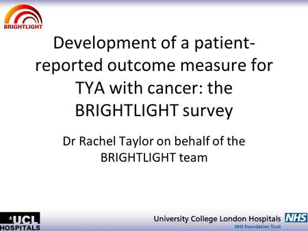 Development of a patient- reported outcome measure for TYA with cancer: the BRIGHTLIGHT survey Dr Rachel Taylor on behalf of the BRIGHTLIGHT team.
