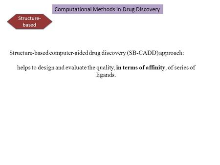 Structure- based Structure-based computer-aided drug discovery (SB-CADD) approach: helps to design and evaluate the quality, in terms of affinity, of series.