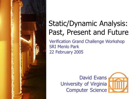 Static/Dynamic Analysis: Past, Present and Future Verification Grand Challenge Workshop SRI Menlo Park 22 February 2005 David Evans University of Virginia.