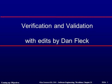 ©Ian Sommerville 2004 -- Software Engineering, 7th edition. Chapter 22 Slide 1 Verification and Validation with edits by Dan Fleck Coming up: Objectives.