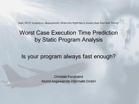 Static WCET Analysis vs. Measurement: What is the Right Way to Assess Real-Time Task Timing? Worst Case Execution Time Prediction by Static Program Analysis.