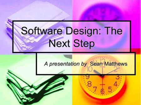 Software Design: The Next Step A presentation by Sean Matthews.