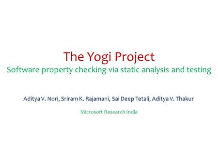 The Yogi Project Software property checking via static analysis and testing Aditya V. Nori, Sriram K. Rajamani, Sai Deep Tetali, Aditya V. Thakur Microsoft.