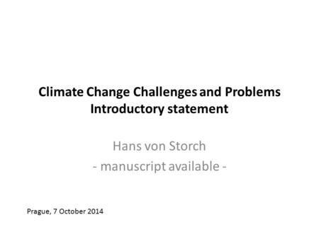 Climate Change Challenges and Problems Introductory statement Hans von Storch - manuscript available - Prague, 7 October 2014.