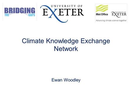 Climate Knowledge Exchange Network Ewan Woodley. Aims of the workshop 1.To discuss the key challenges for the communication of climate change at an interdisciplinary.