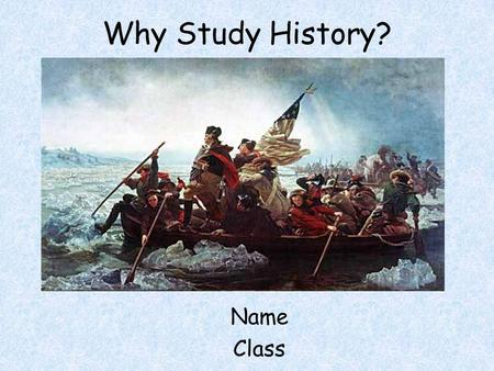Why Study History? Name Class. Your Task 5 minutes –Draw a picture of what YOU think a historian looks like –DO THE BEST YOU CAN… YOU ARE NOT PICASSO…