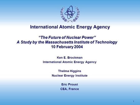 "International Atomic Energy Agency 1 ""The Future of Nuclear Power"" A Study by the Massachusetts Institute of Technology 10 February 2004 Ken E. Brockman."