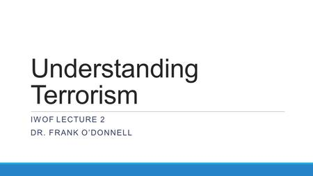 Understanding Terrorism IWOF LECTURE 2 DR. FRANK O'DONNELL.