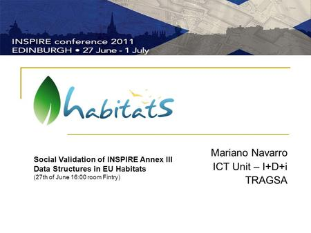 Mariano Navarro ICT Unit – I+D+i TRAGSA Social Validation of INSPIRE Annex III Data Structures in EU Habitats (27th of June 16:00 room Fintry)