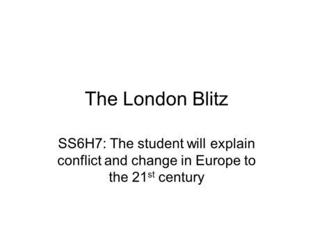 The London Blitz SS6H7: The student will explain conflict and change in Europe to the 21 st century.
