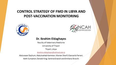 CONTROL STRATEGY OF FMD IN LIBYA AND POST-VACCINATION MONITORING Dr. Ibrahim Eldaghayes Faculty of Veterinary Medicine University of Tripoli Tripoli, Libya.