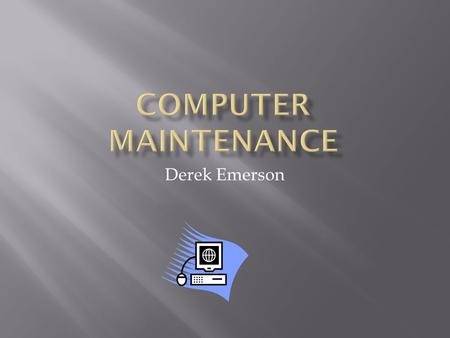 Derek Emerson.  Identify problems that can occur if hardware is not properly maintained.  Identify routine maintenance that can be performed by users.