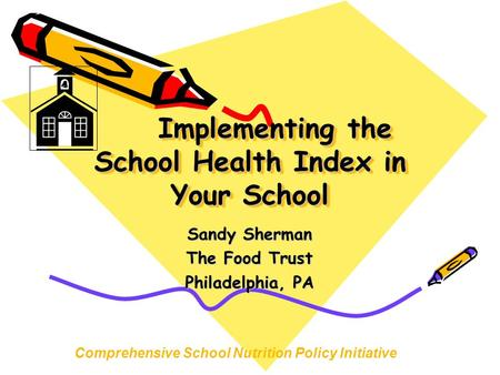 Implementing the School Health Index in Your School Sandy Sherman The Food Trust Philadelphia, PA Comprehensive School Nutrition Policy Initiative.