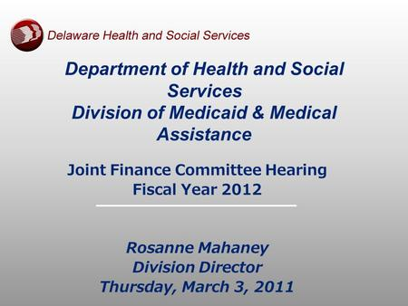 Department of Health and Social Services Division of Medicaid & Medical Assistance Joint Finance Committee Hearing Fiscal Year 2012 Rosanne Mahaney Division.