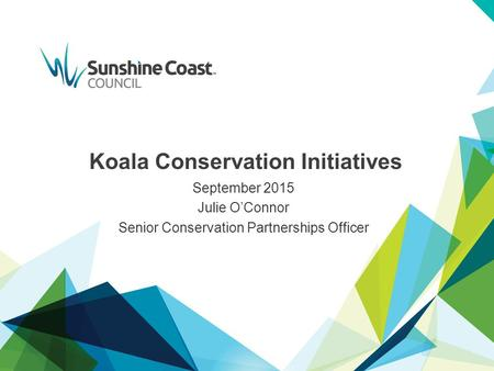 Koala Conservation Initiatives September 2015 Julie O'Connor Senior Conservation Partnerships Officer.