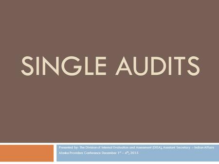 SINGLE AUDITS Presented by: The Division of Internal Evaluation and Assessment (DIEA), Assistant Secretary – Indian Affairs Alaska Providers Conference.