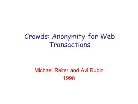 Crowds: Anonymity for Web Transactions Michael Reiter and Avi Rubin 1998.