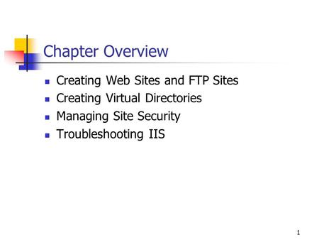 1 Chapter Overview Creating Web Sites and FTP Sites Creating Virtual Directories Managing Site Security Troubleshooting IIS.